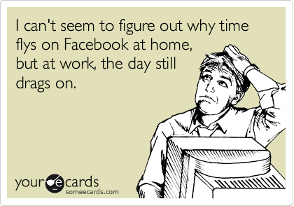I can't seem to figure out why time flys on Facebook at home, but at work, the day still drags on.