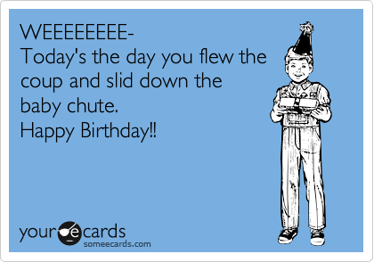 WEEEEEEEE- Today's the day you flew the coup and slid down the  baby chute.  Happy Birthday!!