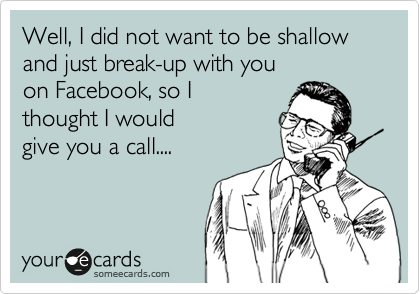 Well, I did not want to be shallow  and just break-up with you on Facebook, so I  thought I would give you a call....