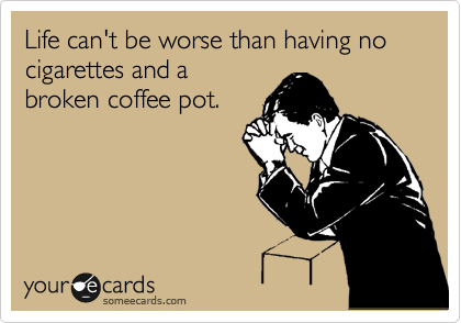 Life can't be worse than having no cigarettes and a broken coffee pot.