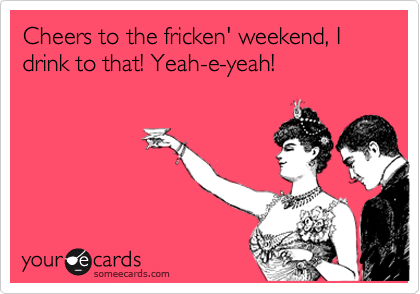 Cheers to the fricken' weekend, I drink to that! Yeah-e-yeah!