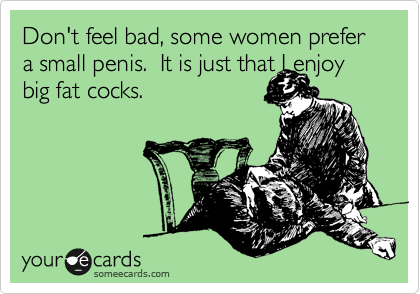 Don't feel bad, some women prefer a small penis.  It is just that I enjoy big fat cocks.
