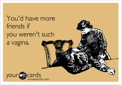 You'd have more friends if you weren't such a vagina.