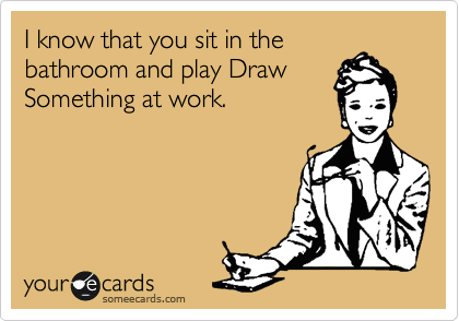 I know that you sit in the     bathroom and play Draw Something at work.