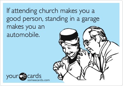 If attending church makes you a good person, standing in a garage makes you an  automobile.
