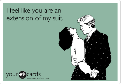 I feel like you are an extension of my suit.