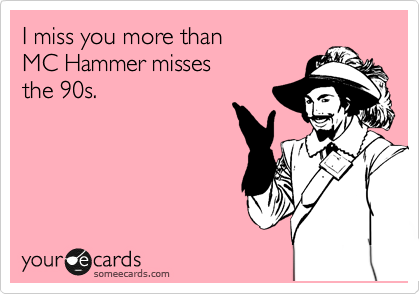 I miss you more than MC Hammer misses the 90s.