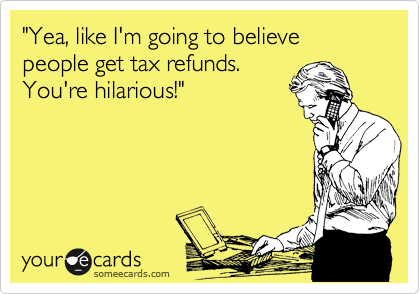 """Yea, like I'm going to believe people get tax refunds. You're hilarious!"""