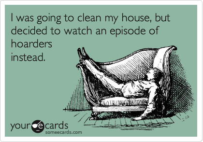 I was going to clean my house, but decided to watch an episode of hoarders instead.
