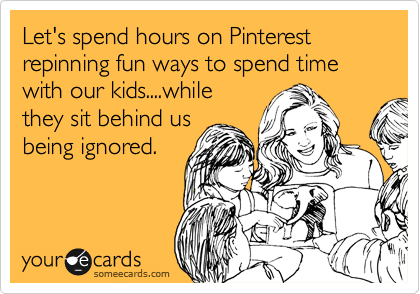 Let's spend hours on Pinterest repinning fun ways to spend time with our kids....while they sit behind us being ignored.