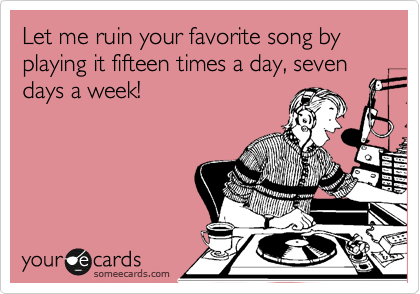Let me ruin your favorite song by playing it fifteen times a day, seven days a week!