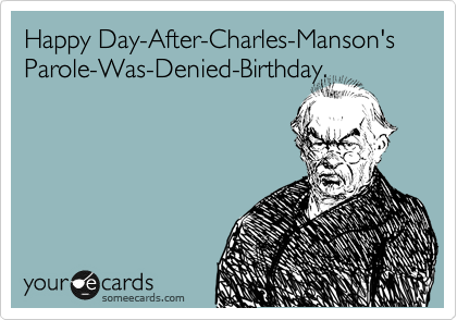 Happy Day-After-Charles-Manson's Parole-Was-Denied-Birthday.