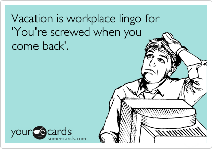 Vacation is workplace lingo for 'You're screwed when you come back'.