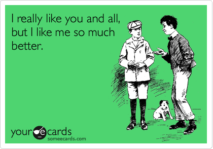 I really like you and all, but I like me so much better.
