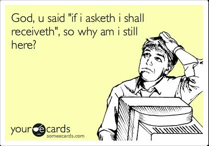 """God, u said """"if i asketh i shall receiveth"""", so why am i still here?"""