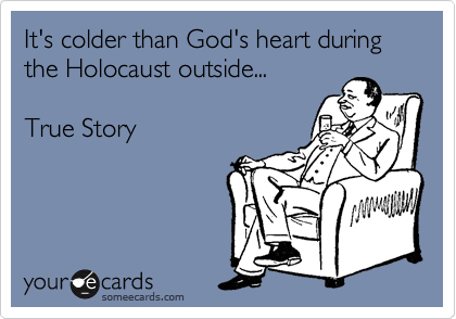 It's colder than God's heart during the Holocaust outside...  True Story