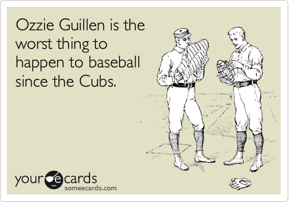 Ozzie Guillen is the worst thing to happen to baseball since the Cubs.