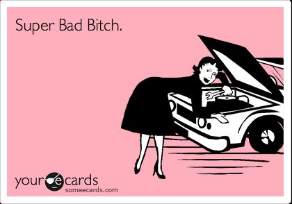 Super Bad Bitch.