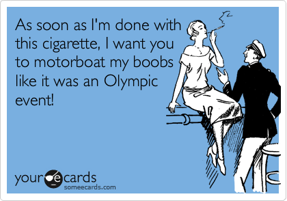 As soon as I'm done with this cigarette, I want you to motorboat my boobs like it was an Olympic event!
