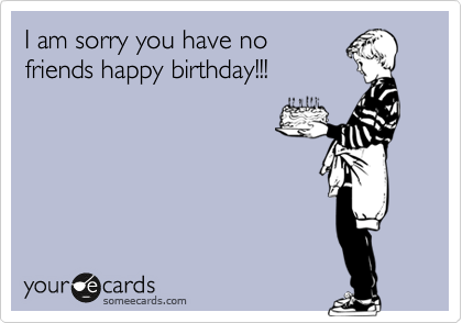 I am sorry you have no friends happy birthday!!!