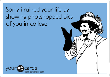 Sorry i ruined your life by showing photshopped pics of you in college.