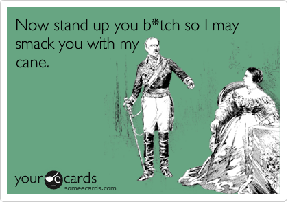 Now stand up you b*tch so I may smack you with my cane.