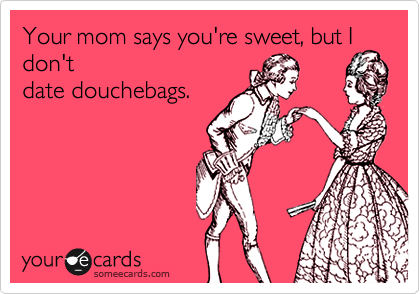 Your mom says you're sweet, but I don't date douchebags.