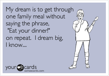"My dream is to get through one family meal without saying the phrase,         ""Eat your dinner!""         on repeat.  I dream big,      I know...."