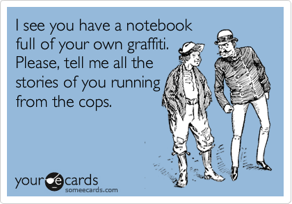 I see you have a notebook full of your own graffiti. Please, tell me all the stories of you running from the cops.