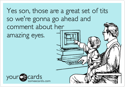 Yes son, those are a great set of tits so we're gonna go ahead and comment about her amazing eyes.