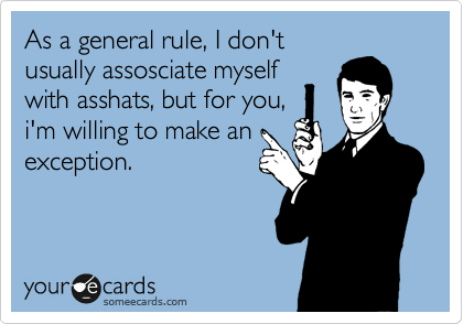 As a general rule, I don't usually assosciate myself with asshats, but for you, i'm willing to make an exception.