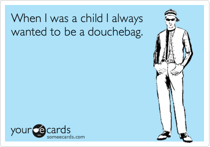 When I was a child I always wanted to be a douchebag.