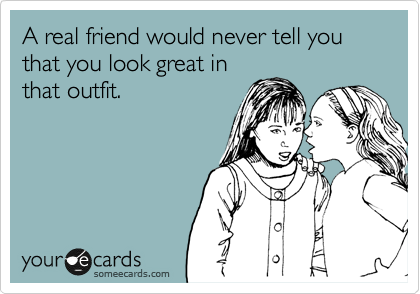 A real friend would never tell you that you look great in that outfit.
