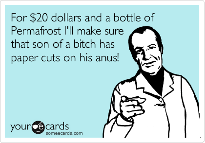 For %2420 dollars and a bottle of Permafrost I'll make sure that son of a bitch has paper cuts on his anus!