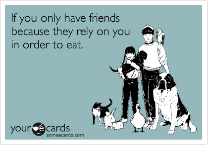 If you only have friends because they rely on you in order to eat.