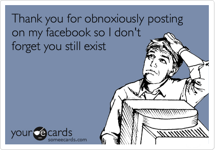 Thank you for obnoxiously posting on my facebook so I don't forget you still exist