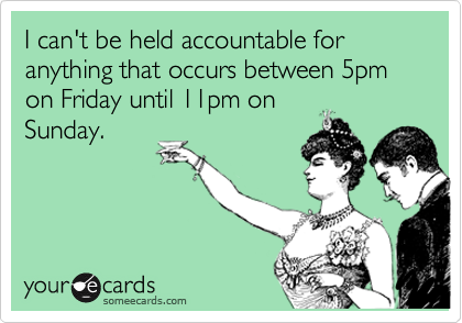 I can't be held accountable for anything that occurs between 5pm on Friday until 11pm on Sunday.