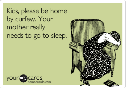 Kids, please be home by curfew. Your  mother really needs to go to sleep.