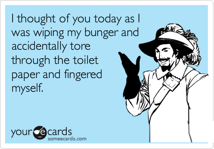 I thought of you today as I was wiping my bunger and accidentally tore through the toilet  paper and fingered  myself.