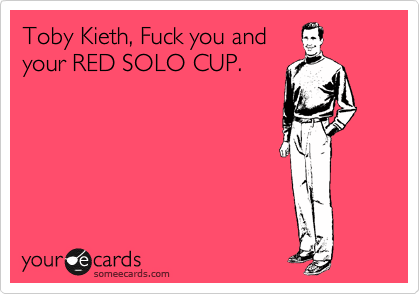 Toby Kieth, Fuck you and your RED SOLO CUP.