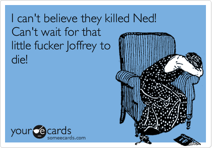 I can't believe they killed Ned!  Can't wait for that little fucker Joffrey to die!