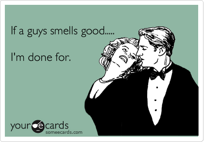 If a guys smells good.....  I'm done for.
