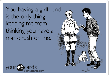 You having a girlfriend is the only thing keeping me from thinking you have a man-crush on me.