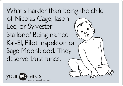 What's harder than being the child of Nicolas Cage, Jason Lee, or Sylvester Stallone? Being named Kal-El, Pilot Inspektor, or Sage Moonblood. They deserve trust funds.