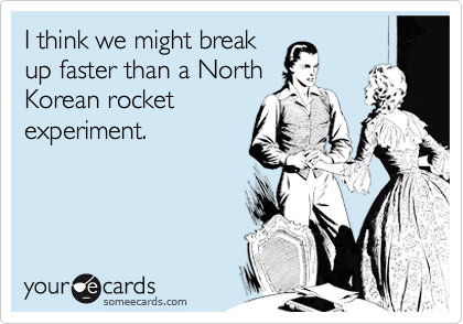 I think we might break up faster than a North Korean rocket experiment.