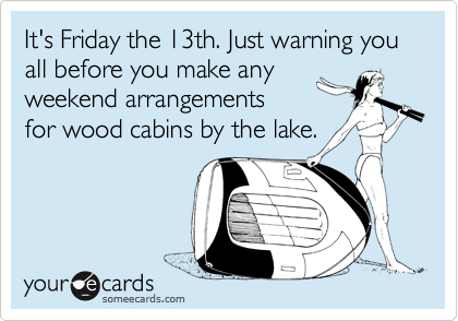 It's Friday the 13th. Just warning you all before you make any  weekend arrangements  for wood cabins by the lake.