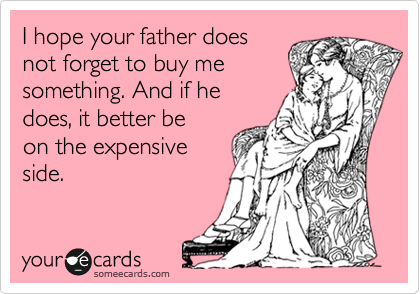 I hope your father does not forget to buy me something. And if he does, it better be on the expensive side.