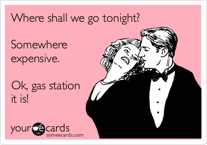 Where shall we go tonight?  Somewhere expensive.  Ok, gas station it is!