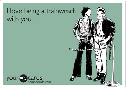 I love being a trainwreck with you.