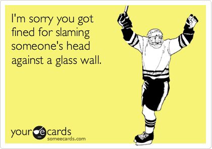 I'm sorry you got fined for slaming someone's head against a glass wall.